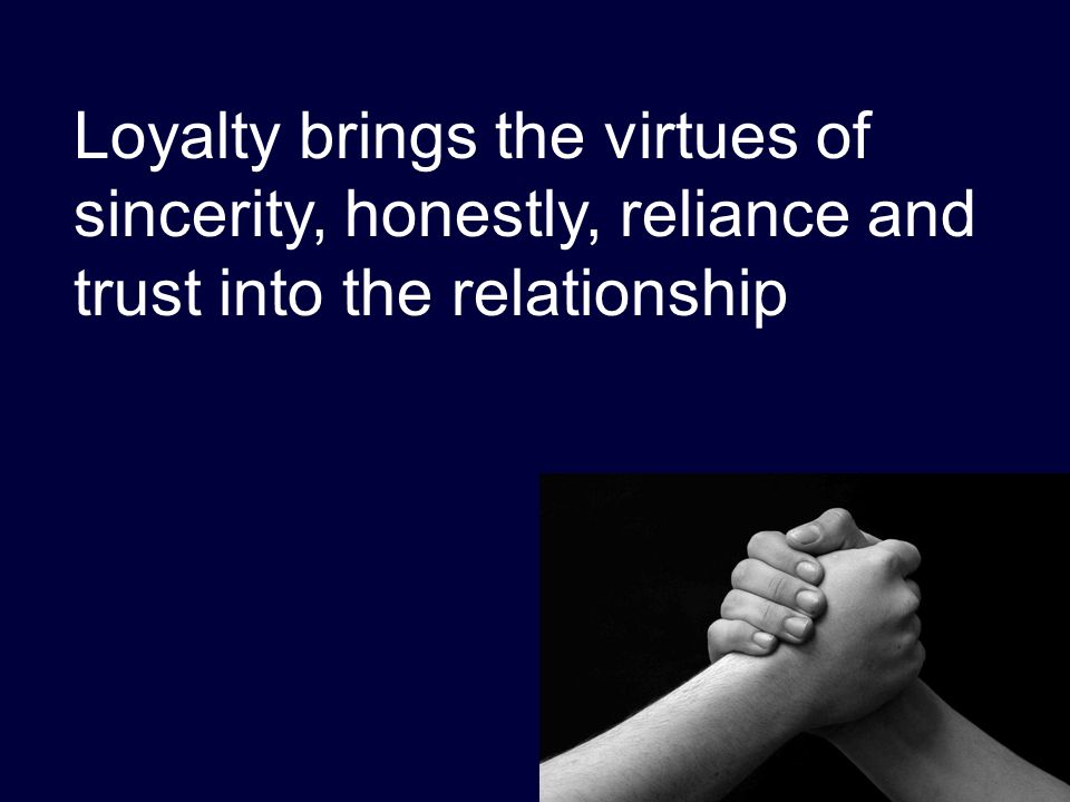 Loyalty brings the virtues of sincerity, honestly, reliance and trust into the relationship