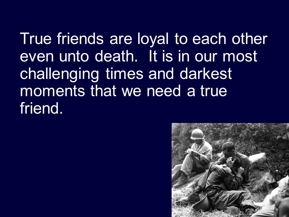 True friends are loyal to each other even unto death. It is in our most challenging times and darkest moments that we need a true friend.
