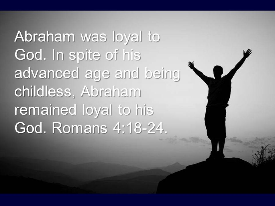 Abraham was loyal to God. In spite of his advanced age and being childless, Abraham remained loyal to his God. Romans 4:18-24.