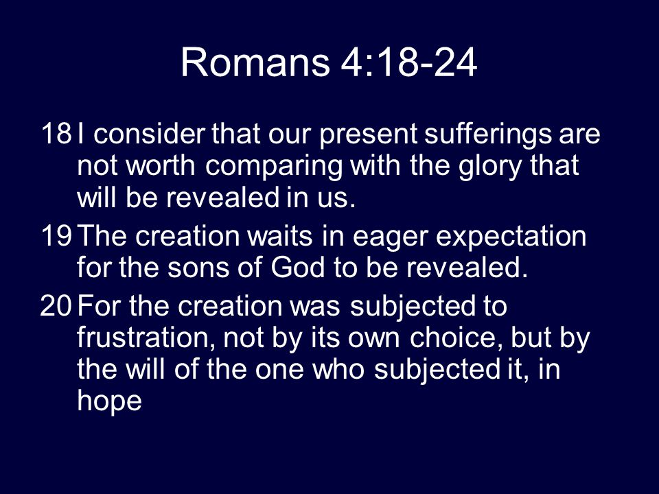 Romans 4:18-24 18I consider that our present sufferings are not worth comparing with the glory that will be revealed in us. 19The creation waits in ea