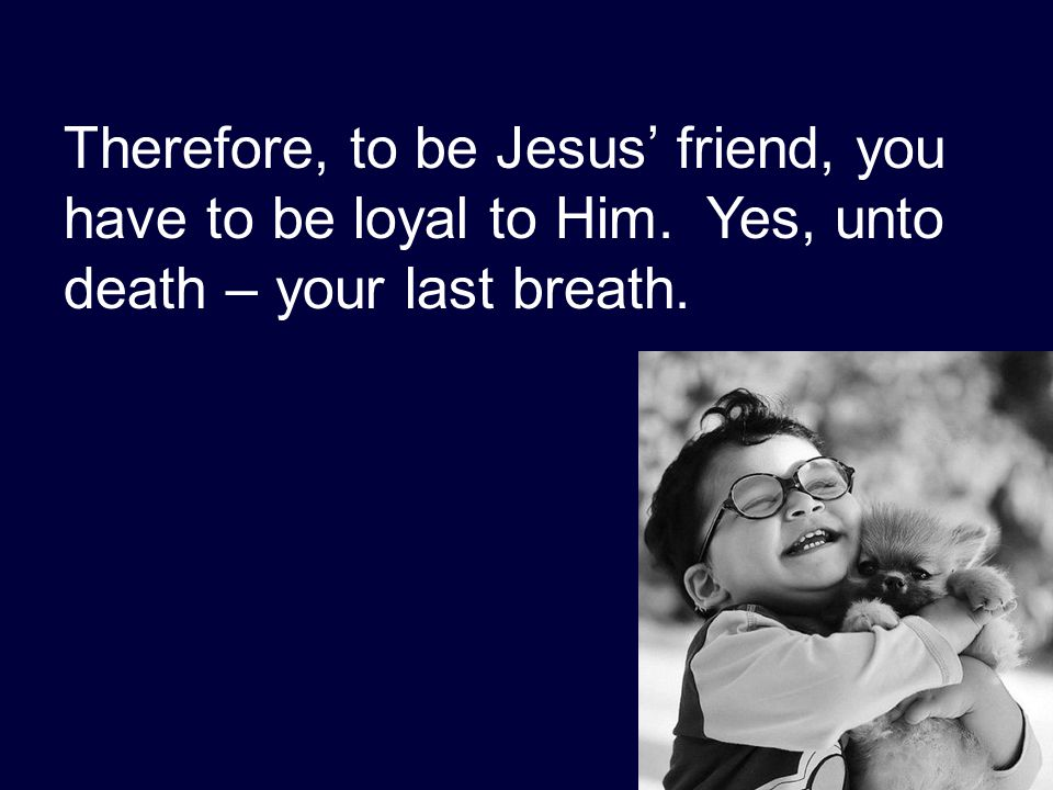 Therefore, to be Jesus' friend, you have to be loyal to Him. Yes, unto death – your last breath.