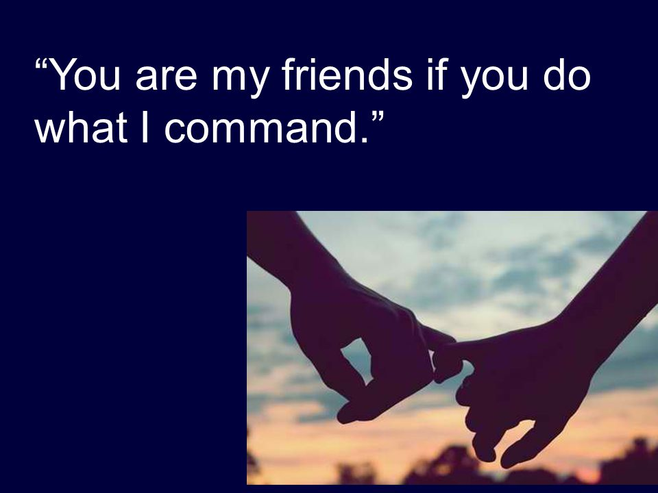 """You are my friends if you do what I command."""