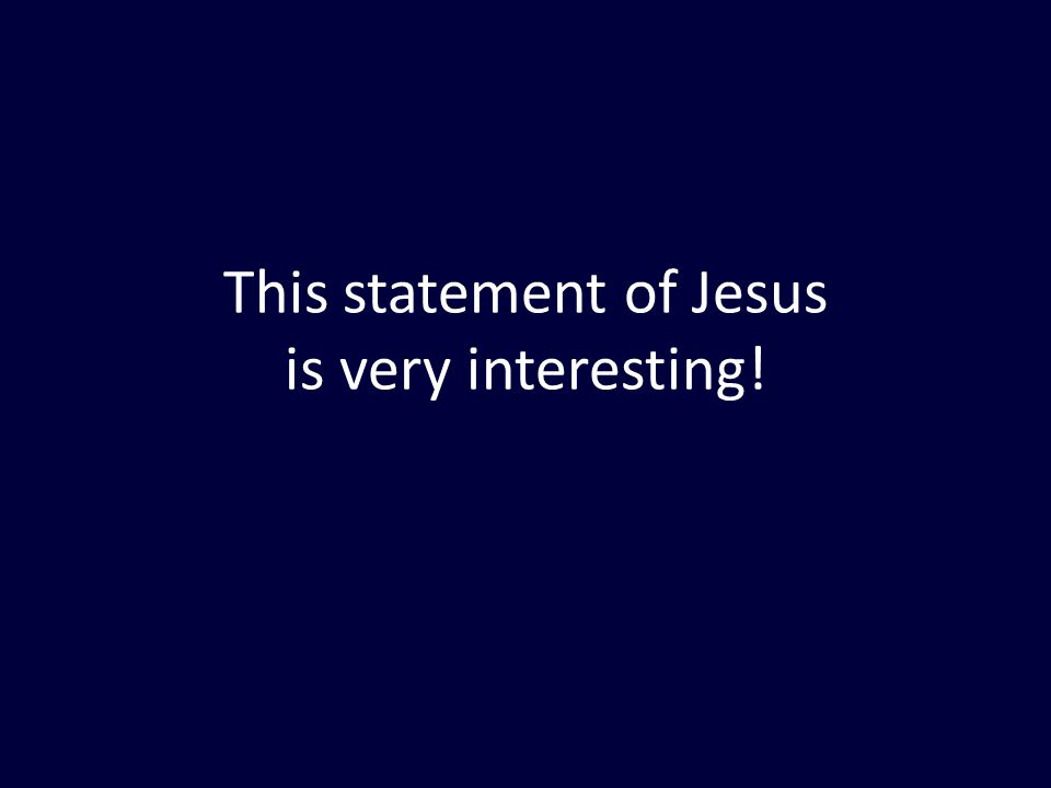 This statement of Jesus is very interesting!