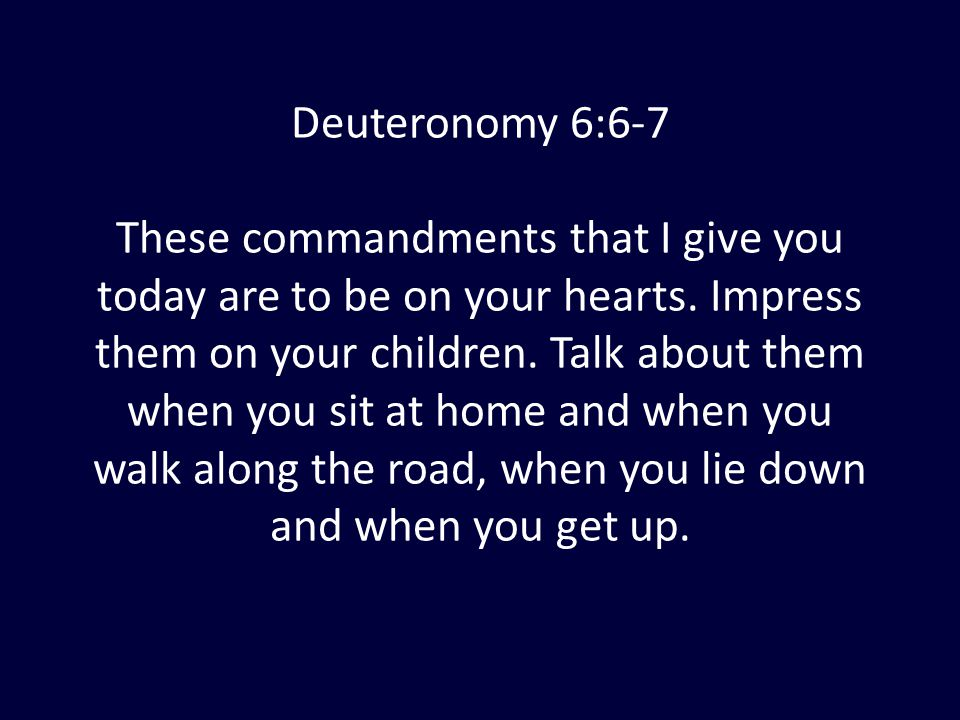 Deuteronomy 6:6-7 These commandments that I give you today are to be on your hearts. Impress them on your children. Talk about them when you sit at ho