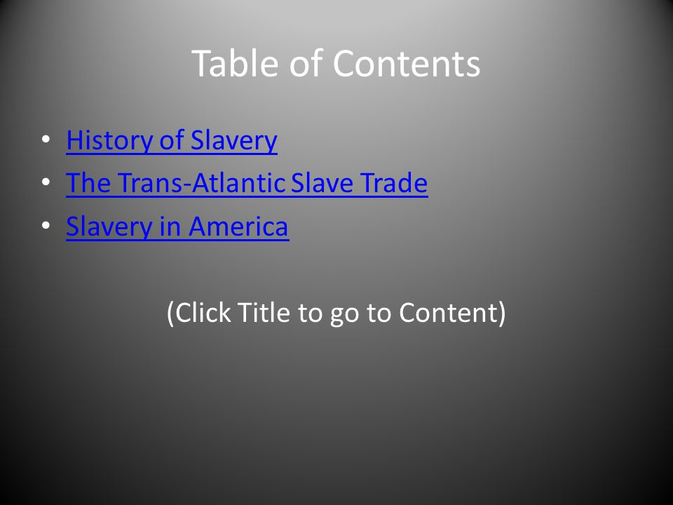 Table of Contents History of Slavery The Trans-Atlantic Slave Trade Slavery in America (Click Title to go to Content)