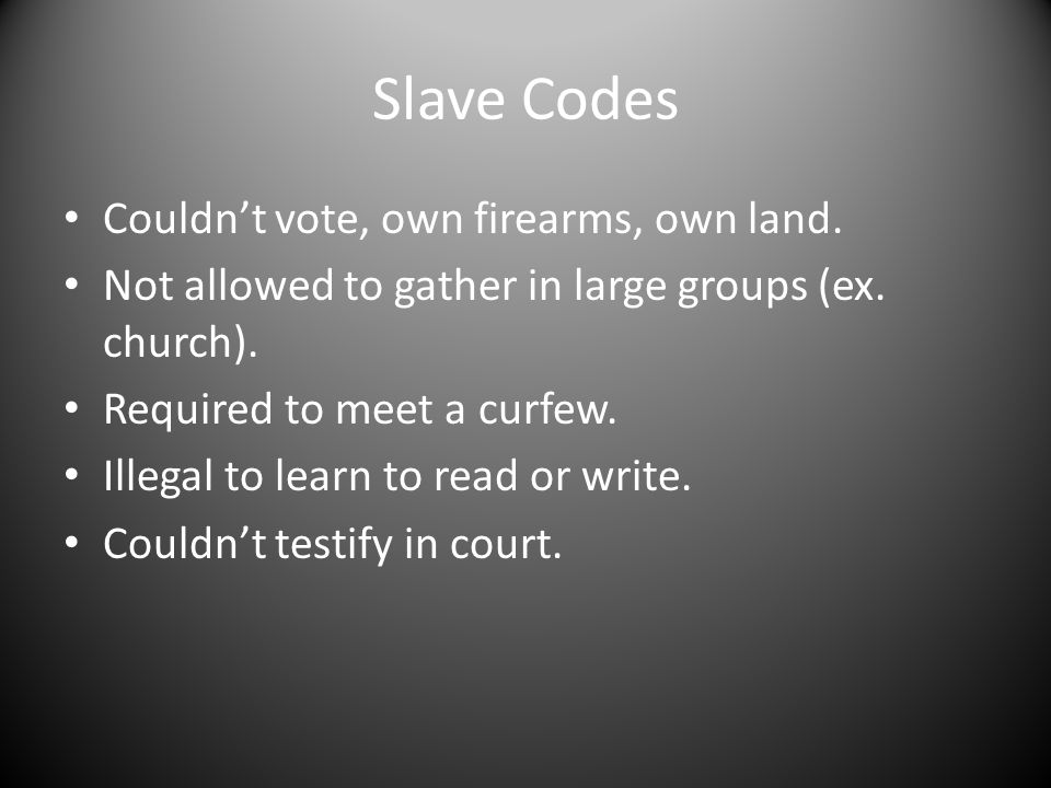 Slave Codes Couldn't vote, own firearms, own land. Not allowed to gather in large groups (ex. church). Required to meet a curfew. Illegal to learn to