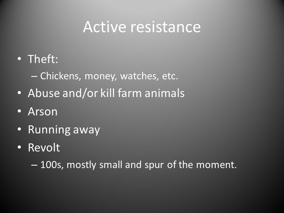 Active resistance Theft: – Chickens, money, watches, etc. Abuse and/or kill farm animals Arson Running away Revolt – 100s, mostly small and spur of th
