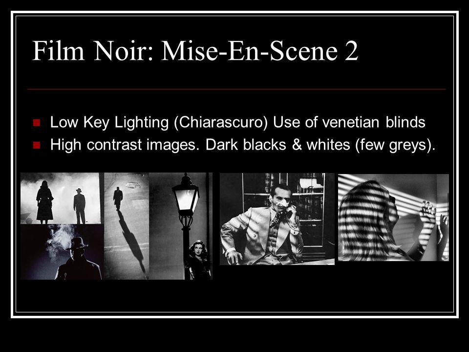 Film Noir: Mise-En-Scene 2 Low Key Lighting (Chiarascuro) Use of venetian blinds High contrast images.