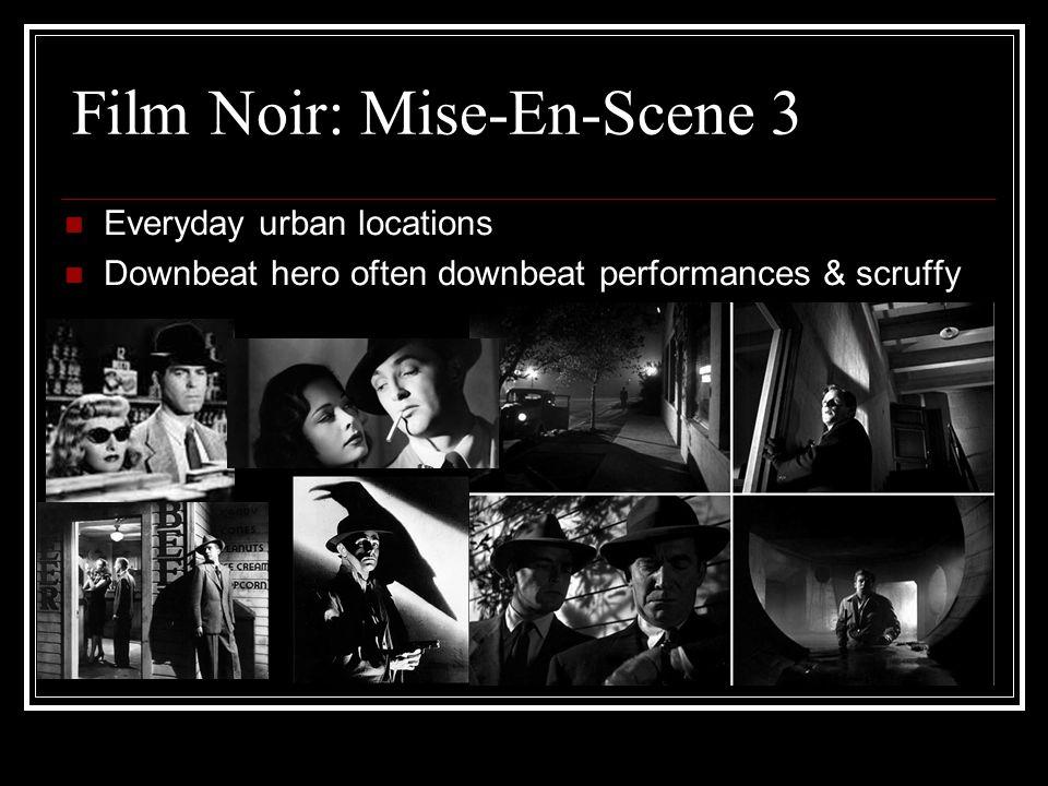 Film Noir: Mise-En-Scene 3 Everyday urban locations Downbeat hero often downbeat performances & scruffy