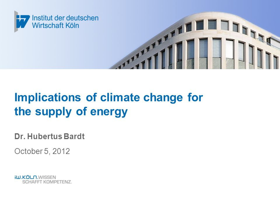 Implications of climate change for the supply of energy Dr. Hubertus Bardt October 5, 2012