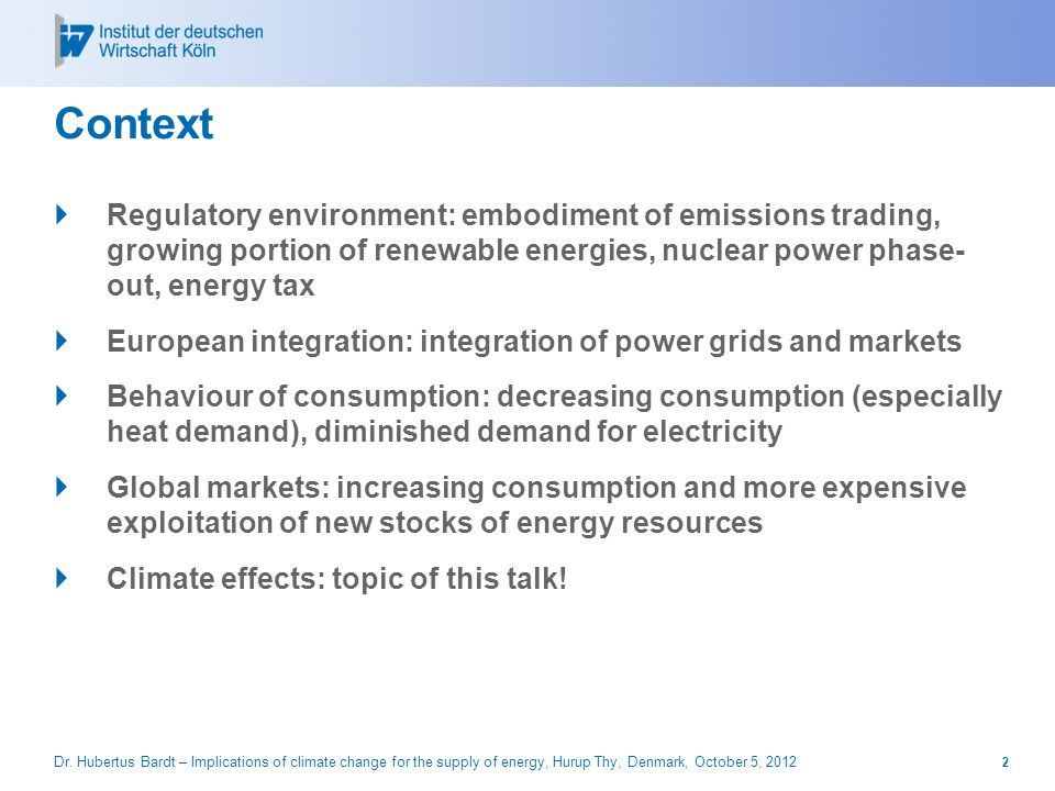 Context  Regulatory environment: embodiment of emissions trading, growing portion of renewable energies, nuclear power phase- out, energy tax  European integration: integration of power grids and markets  Behaviour of consumption: decreasing consumption (especially heat demand), diminished demand for electricity  Global markets: increasing consumption and more expensive exploitation of new stocks of energy resources  Climate effects: topic of this talk.