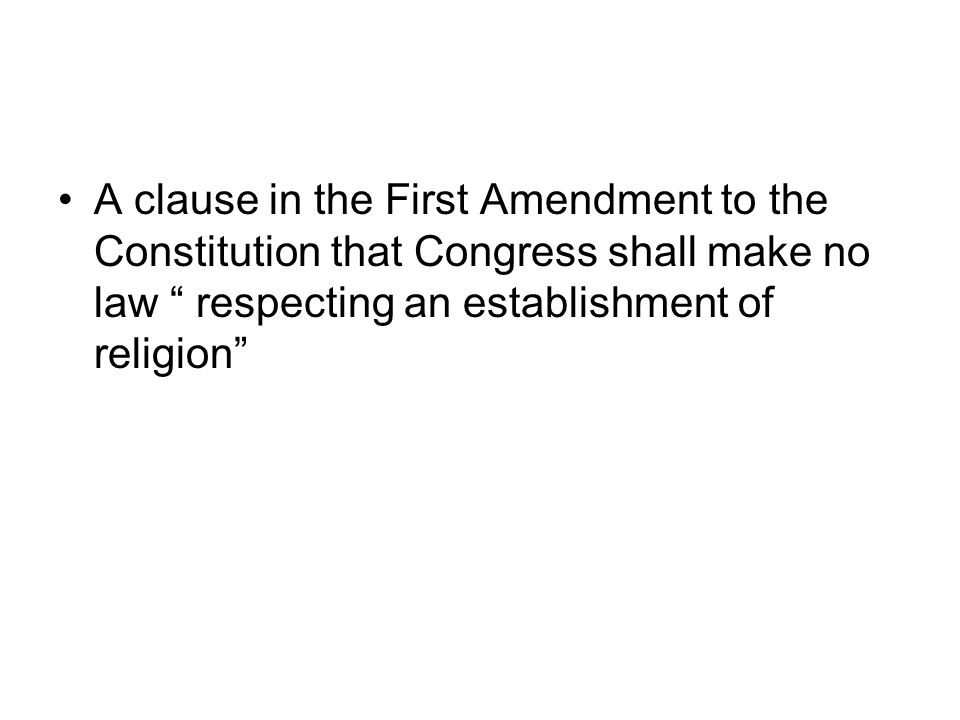 A clause in the First Amendment to the Constitution that Congress shall make no law respecting an establishment of religion