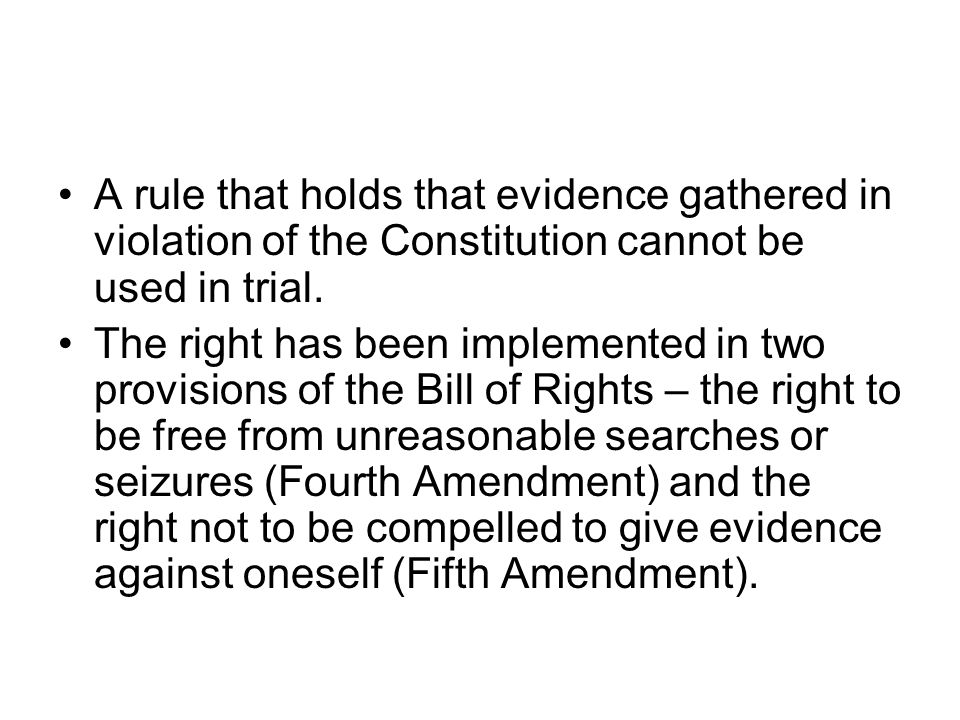 A rule that holds that evidence gathered in violation of the Constitution cannot be used in trial.