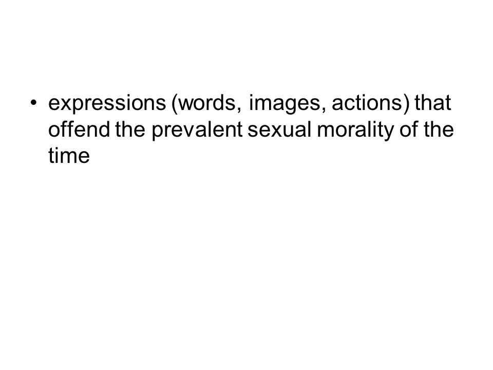 expressions (words, images, actions) that offend the prevalent sexual morality of the time