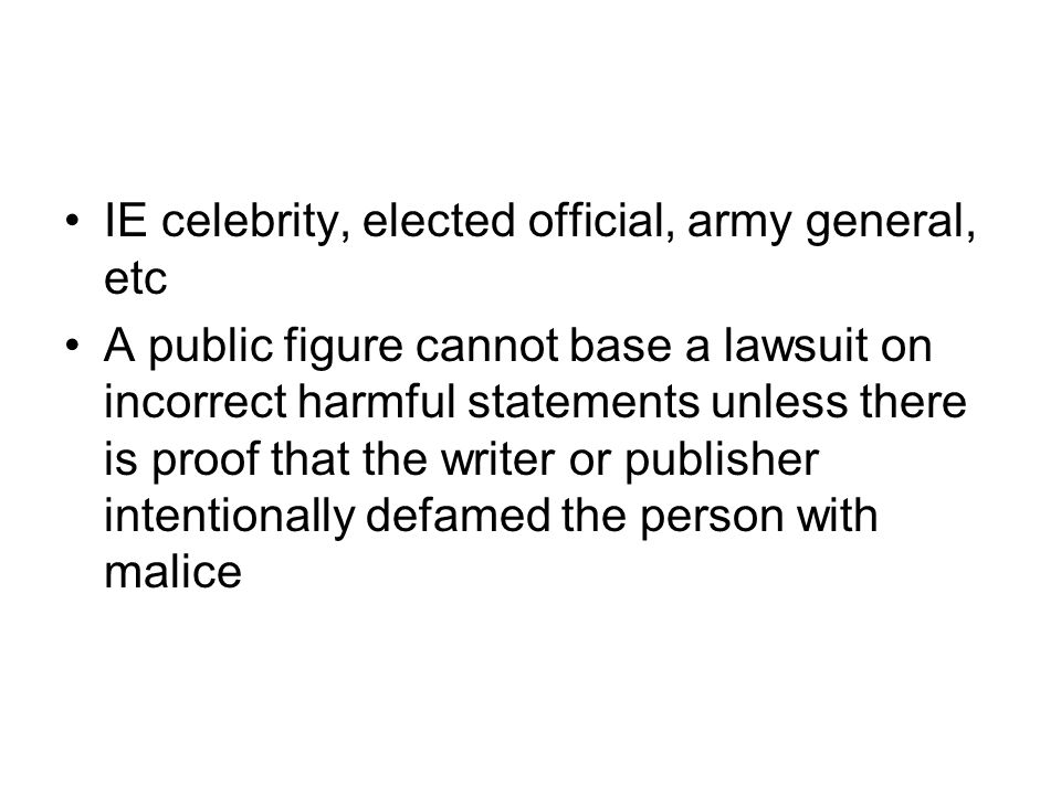 IE celebrity, elected official, army general, etc A public figure cannot base a lawsuit on incorrect harmful statements unless there is proof that the writer or publisher intentionally defamed the person with malice