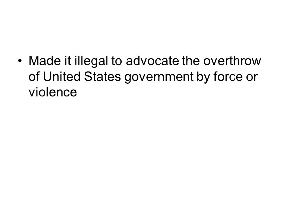 Made it illegal to advocate the overthrow of United States government by force or violence