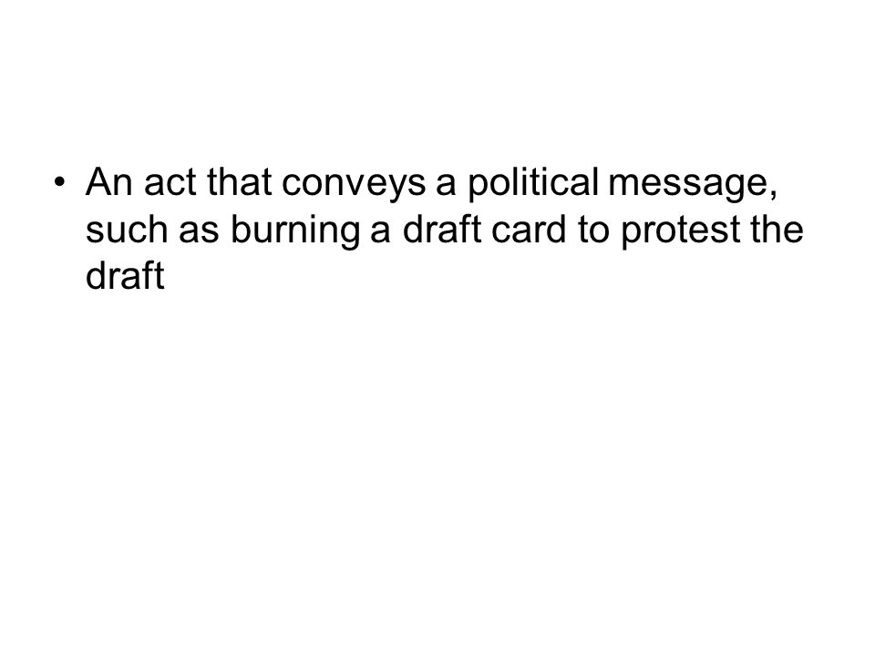 An act that conveys a political message, such as burning a draft card to protest the draft