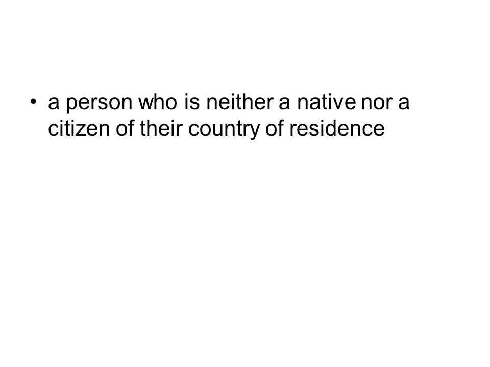 a person who is neither a native nor a citizen of their country of residence
