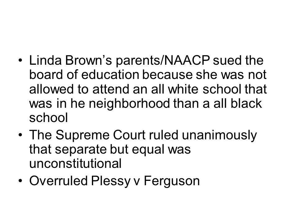 Linda Brown's parents/NAACP sued the board of education because she was not allowed to attend an all white school that was in he neighborhood than a all black school The Supreme Court ruled unanimously that separate but equal was unconstitutional Overruled Plessy v Ferguson