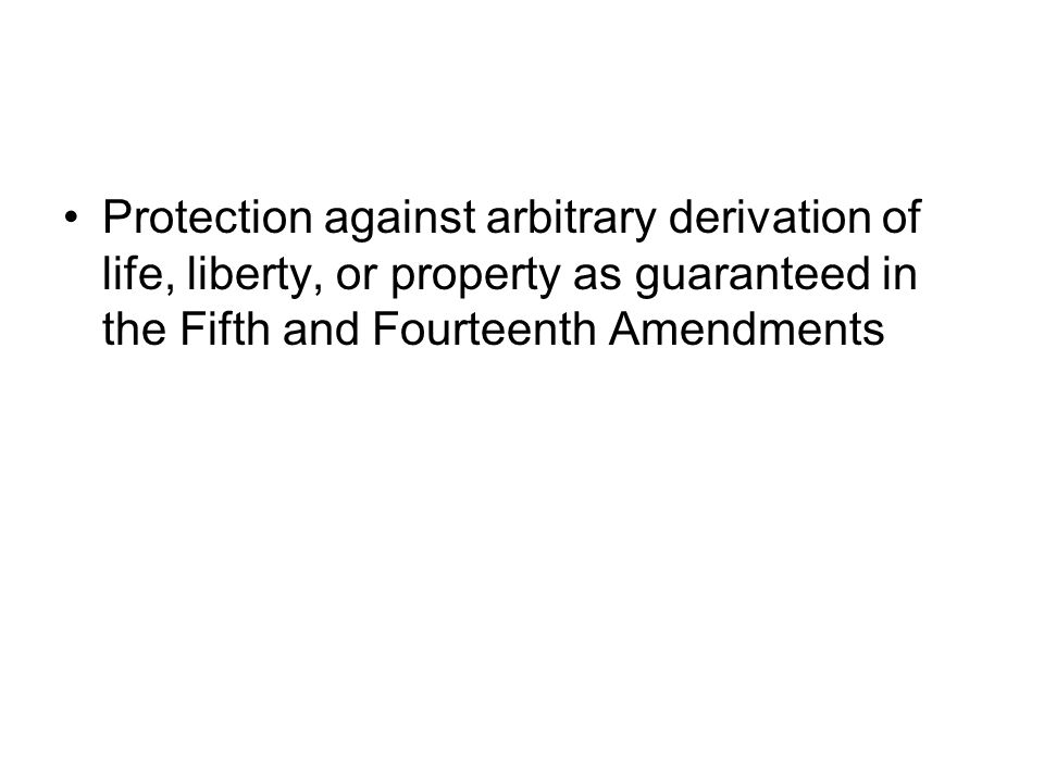 Protection against arbitrary derivation of life, liberty, or property as guaranteed in the Fifth and Fourteenth Amendments