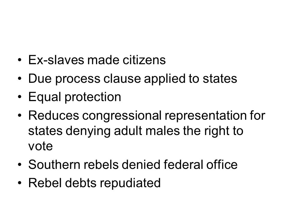 Ex-slaves made citizens Due process clause applied to states Equal protection Reduces congressional representation for states denying adult males the right to vote Southern rebels denied federal office Rebel debts repudiated