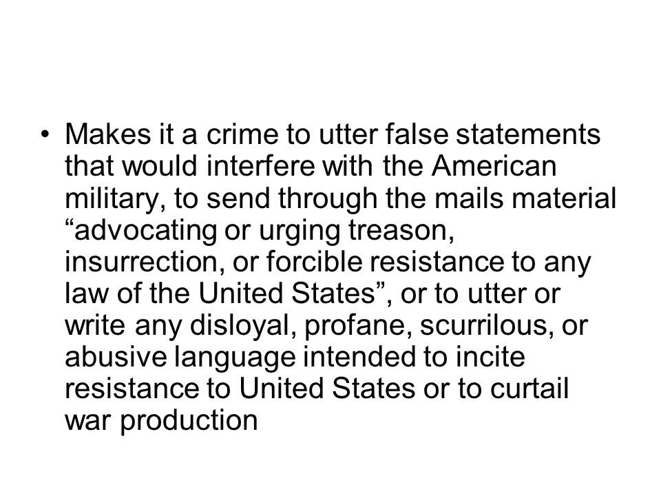 Makes it a crime to utter false statements that would interfere with the American military, to send through the mails material advocating or urging treason, insurrection, or forcible resistance to any law of the United States , or to utter or write any disloyal, profane, scurrilous, or abusive language intended to incite resistance to United States or to curtail war production