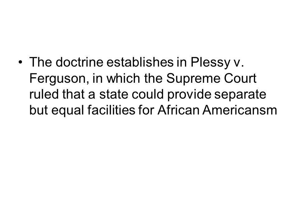 The doctrine establishes in Plessy v. Ferguson, in which the Supreme Court ruled that a state could provide separate but equal facilities for African