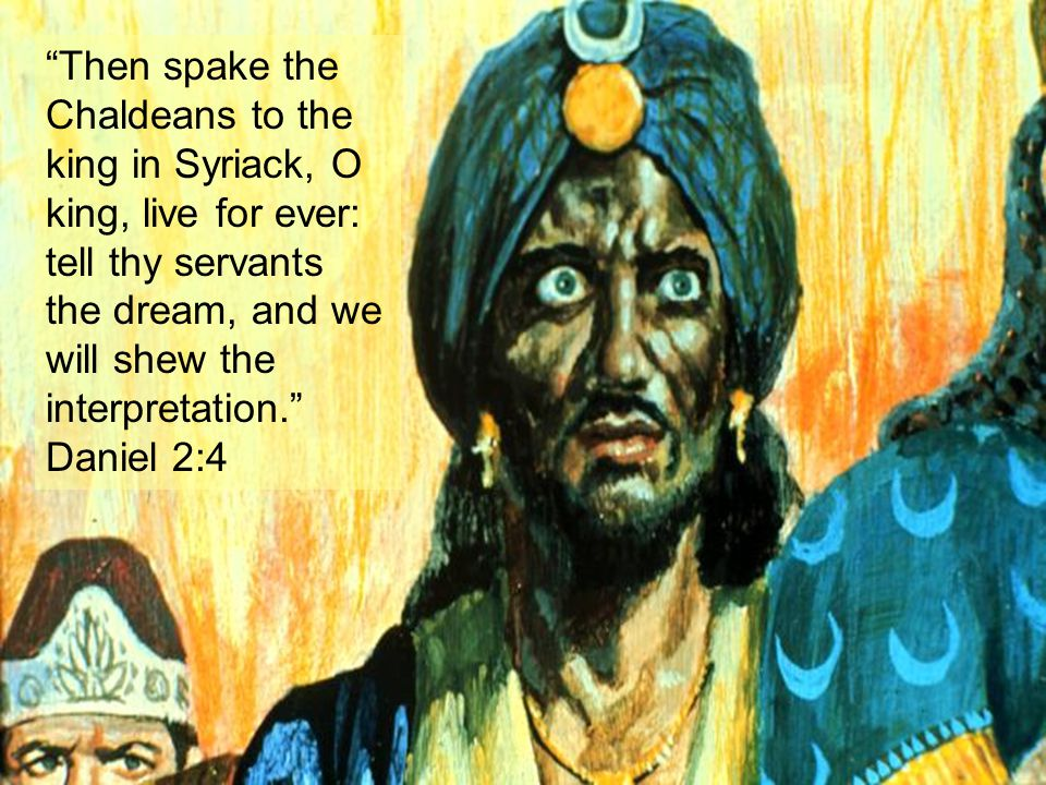 Then spake the Chaldeans to the king in Syriack, O king, live for ever: tell thy servants the dream, and we will shew the interpretation. Daniel 2:4