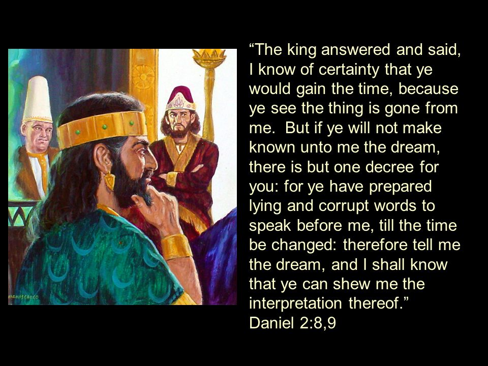 The king answered and said, I know of certainty that ye would gain the time, because ye see the thing is gone from me.