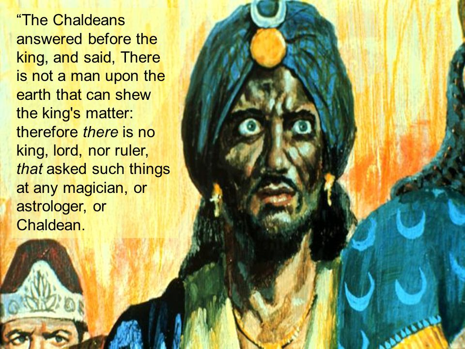 The Chaldeans answered before the king, and said, There is not a man upon the earth that can shew the king s matter: therefore there is no king, lord, nor ruler, that asked such things at any magician, or astrologer, or Chaldean.