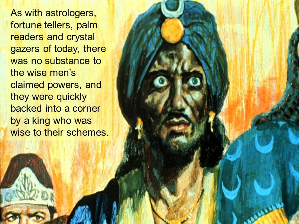As with astrologers, fortune tellers, palm readers and crystal gazers of today, there was no substance to the wise men's claimed powers, and they were quickly backed into a corner by a king who was wise to their schemes.