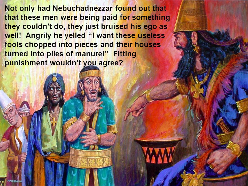 Not only had Nebuchadnezzar found out that that these men were being paid for something they couldn't do, they just bruised his ego as well.
