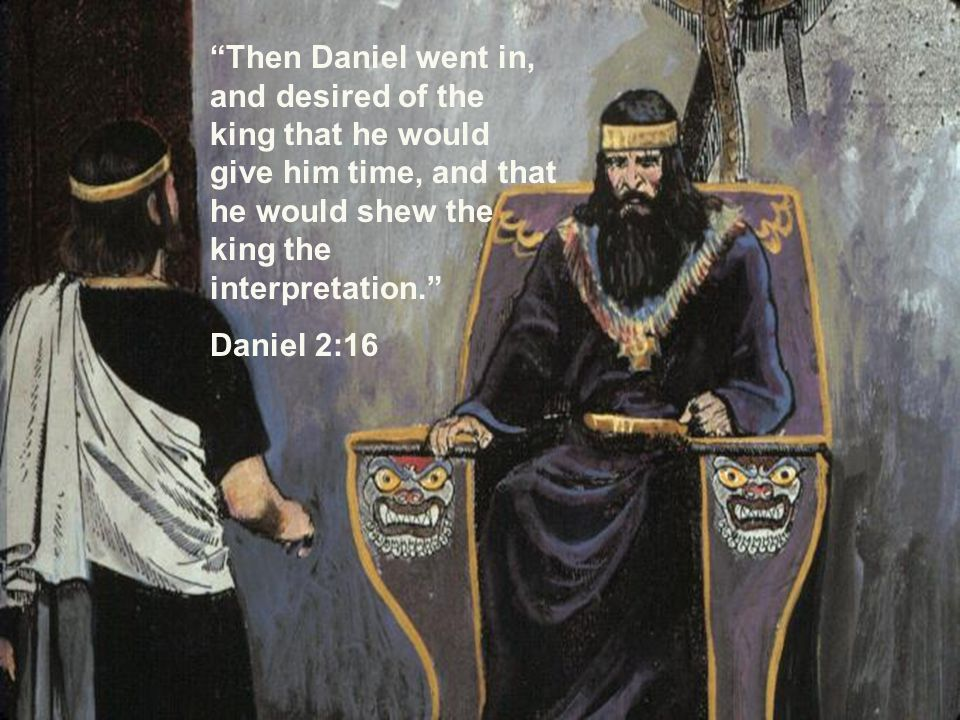 Then Daniel went in, and desired of the king that he would give him time, and that he would shew the king the interpretation. Daniel 2:16