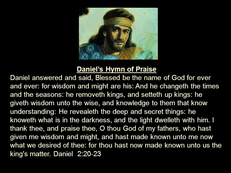 Daniel's Hymn of Praise Daniel answered and said, Blessed be the name of God for ever and ever: for wisdom and might are his: And he changeth the times and the seasons: he removeth kings, and setteth up kings: he giveth wisdom unto the wise, and knowledge to them that know understanding: He revealeth the deep and secret things: he knoweth what is in the darkness, and the light dwelleth with him.