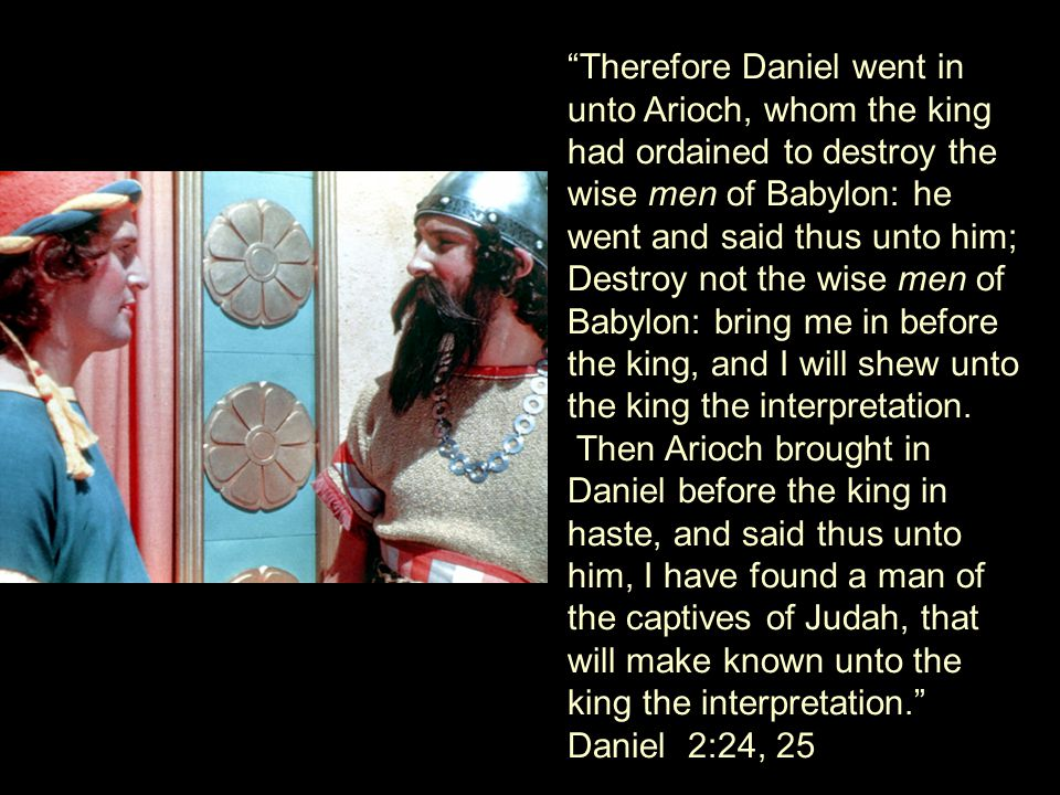 Therefore Daniel went in unto Arioch, whom the king had ordained to destroy the wise men of Babylon: he went and said thus unto him; Destroy not the wise men of Babylon: bring me in before the king, and I will shew unto the king the interpretation.