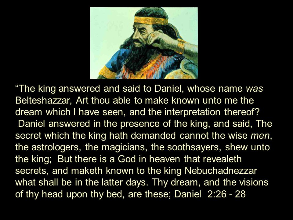 The king answered and said to Daniel, whose name was Belteshazzar, Art thou able to make known unto me the dream which I have seen, and the interpretation thereof.