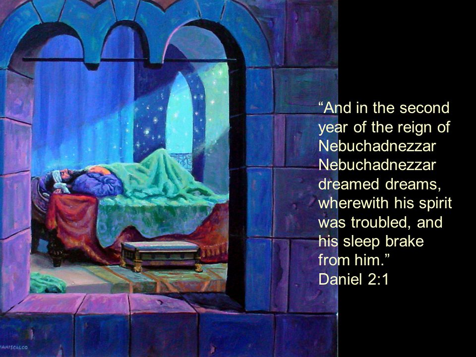 And in the second year of the reign of Nebuchadnezzar Nebuchadnezzar dreamed dreams, wherewith his spirit was troubled, and his sleep brake from him. Daniel 2:1