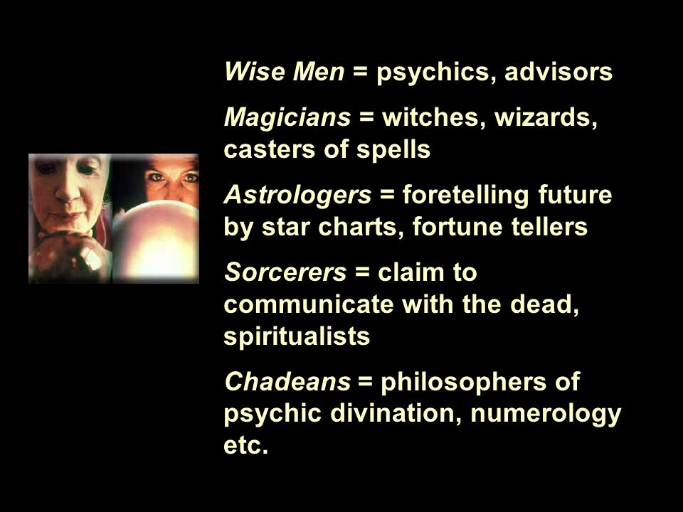Wise Men = psychics, advisors Magicians = witches, wizards, casters of spells Astrologers = foretelling future by star charts, fortune tellers Sorcerers = claim to communicate with the dead, spiritualists Chadeans = philosophers of psychic divination, numerology etc.