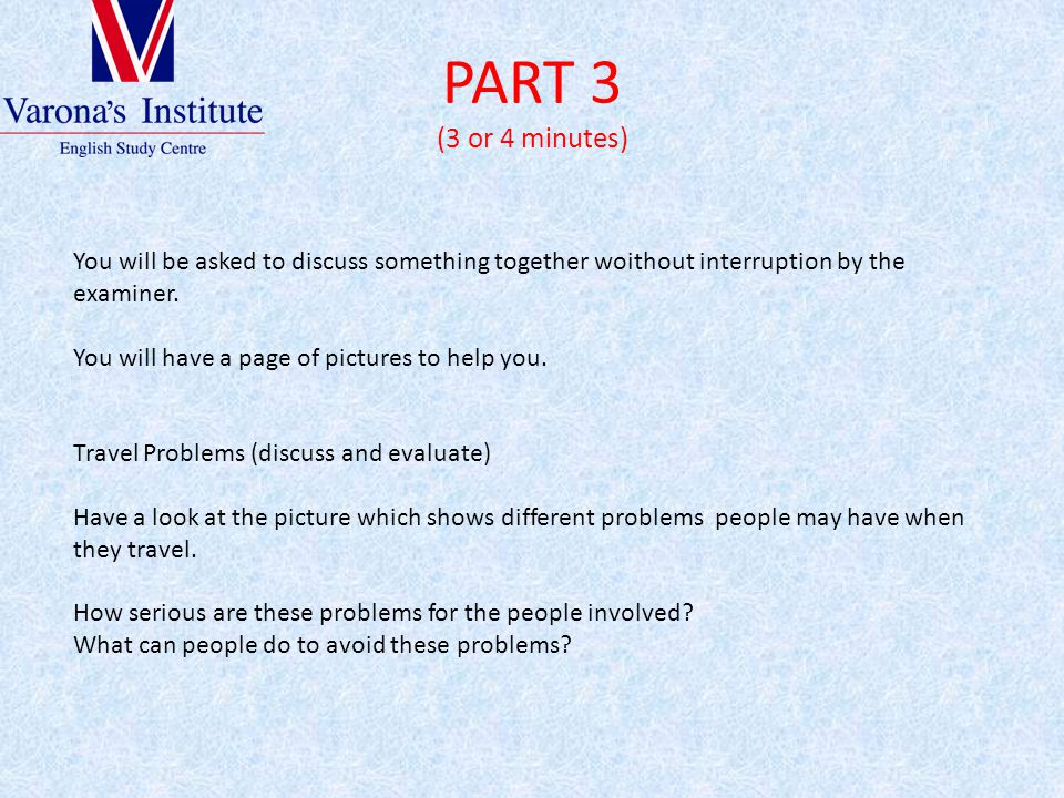 PART 3 (3 or 4 minutes) You will be asked to discuss something together woithout interruption by the examiner. You will have a page of pictures to hel