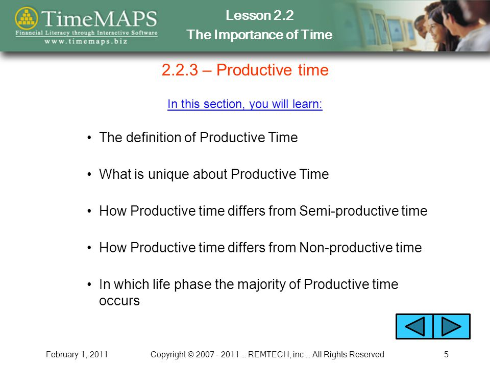 Lesson 2.2 The Importance of Time February 1, 2011Copyright © 2007 - 2011 … REMTECH, inc … All Rights Reserved5 2.2.3 – Productive time In this section, you will learn: The definition of Productive Time How Productive time differs from Semi-productive time In which life phase the majority of Productive time occurs What is unique about Productive Time How Productive time differs from Non-productive time