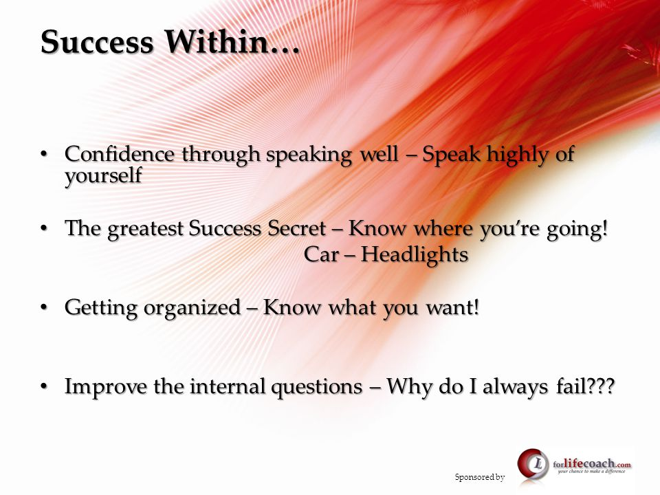 Success Within… Confidence through speaking well – Speak highly of yourself Confidence through speaking well – Speak highly of yourself The greatest Success Secret – Know where you're going.