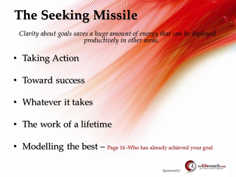 The Seeking Missile Clarity about goals saves a huge amount of energy that can be deployed productively in other areas.