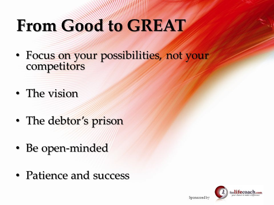 From Good to GREAT Focus on your possibilities, not your competitors Focus on your possibilities, not your competitors The vision The vision The debtor's prison The debtor's prison Be open-minded Be open-minded Patience and success Patience and success Sponsored by
