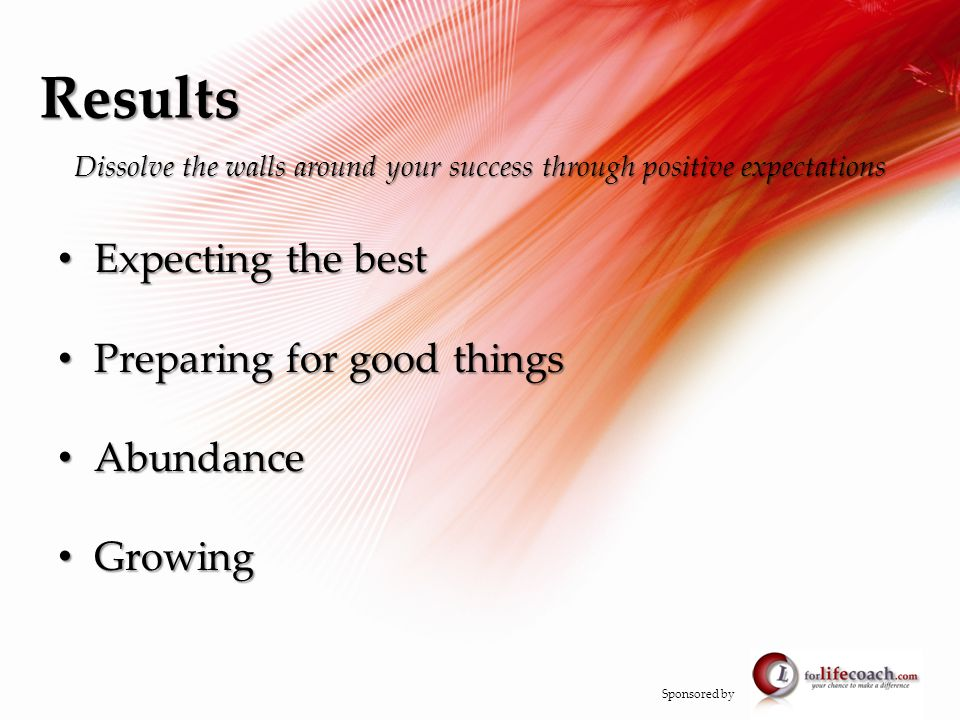 Results Dissolve the walls around your success through positive expectations Expecting the best Expecting the best Preparing for good things Preparing for good things Abundance Abundance Growing Growing Sponsored by