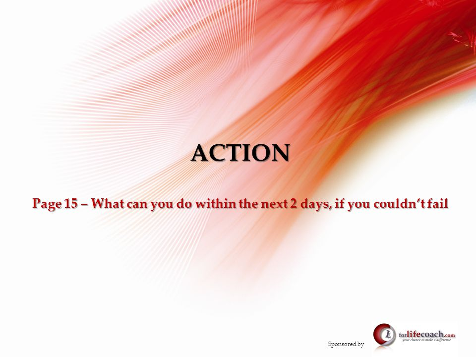 ACTION Page 15 – What can you do within the next 2 days, if you couldn't fail Sponsored by