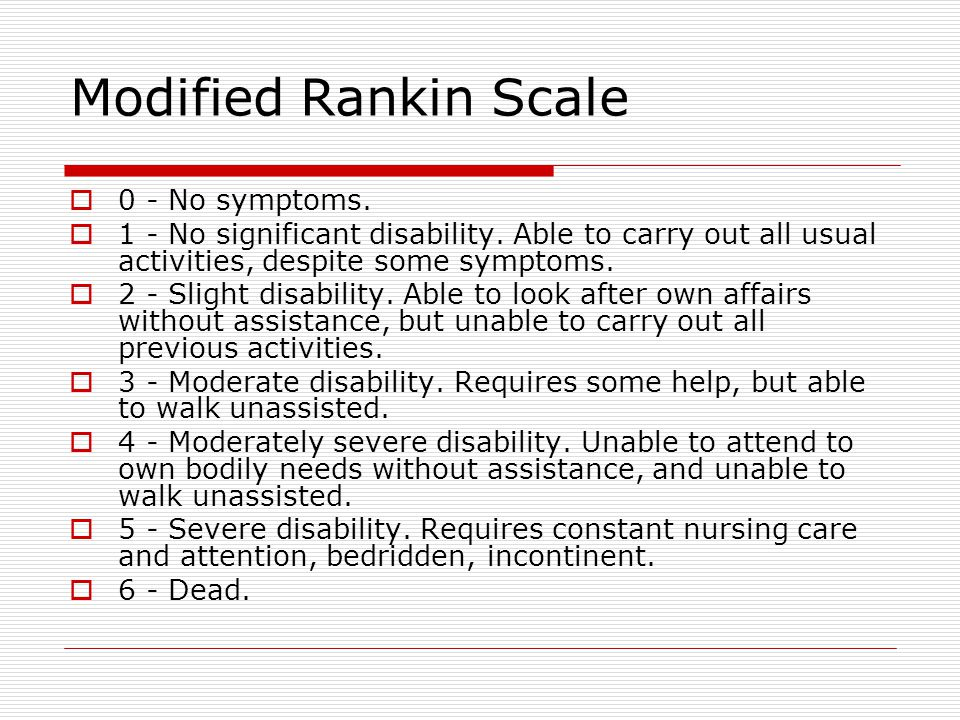 Modified Rankin Scale  0 - No symptoms.  1 - No significant disability. Able to carry out all usual activities, despite some symptoms.  2 - Slight