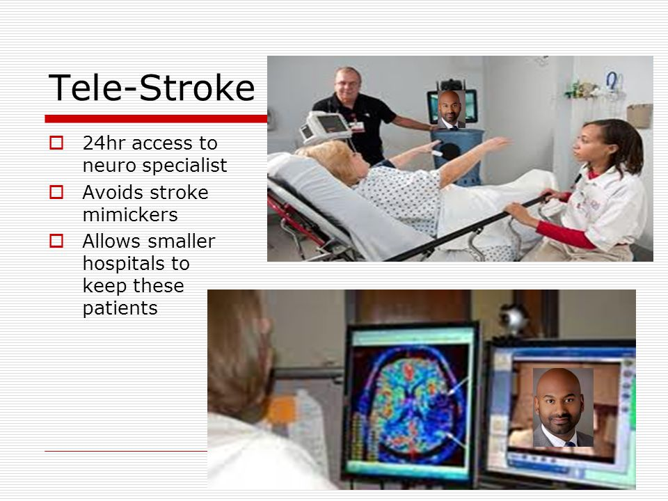 Tele-Stroke  24hr access to neuro specialist  Avoids stroke mimickers  Allows smaller hospitals to keep these patients