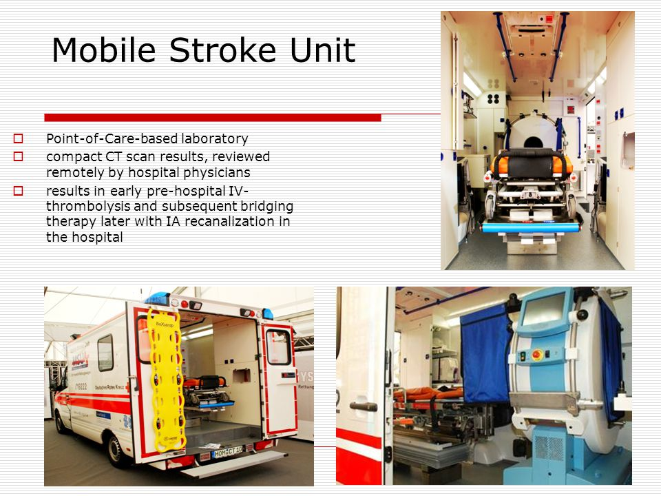 Mobile Stroke Unit  Point-of-Care-based laboratory  compact CT scan results, reviewed remotely by hospital physicians  results in early pre-hospital IV- thrombolysis and subsequent bridging therapy later with IA recanalization in the hospital
