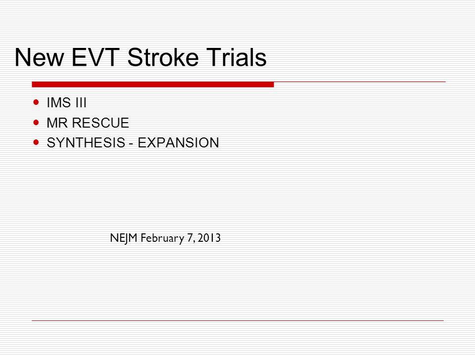 New EVT Stroke Trials IMS III IMS III MR RESCUE MR RESCUE SYNTHESIS - EXPANSION SYNTHESIS - EXPANSION NEJM February 7, 2013