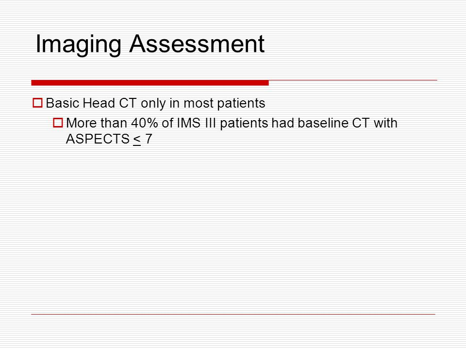  Basic Head CT only in most patients  More than 40% of IMS III patients had baseline CT with ASPECTS < 7 Imaging Assessment